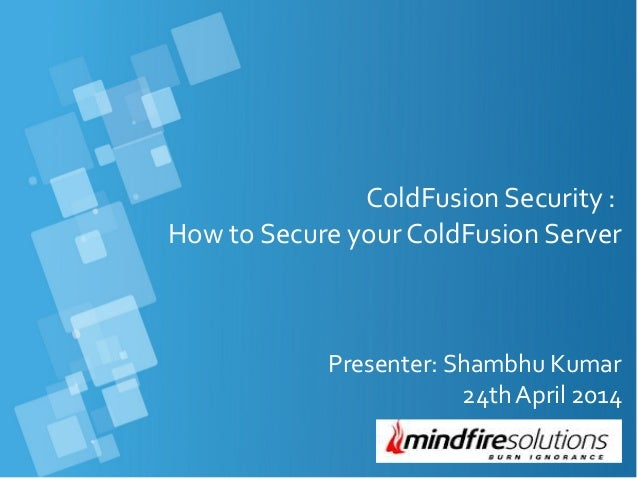 ColdFusion Security : How to Secure your ColdFusion Server Presenter: Shambhu Kumar 24th April 2014