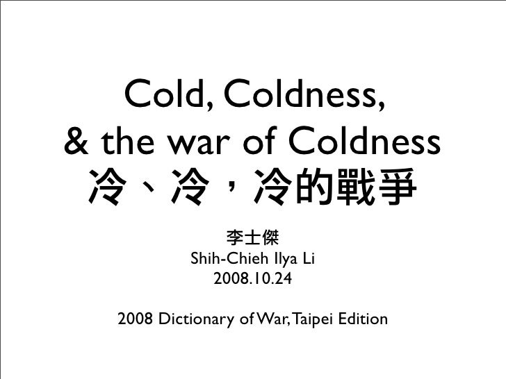 Cold, Coldness, & the war of Coldness              Shih-Chieh Ilya Li                2008.10.24    2008 Dictionary of War,...