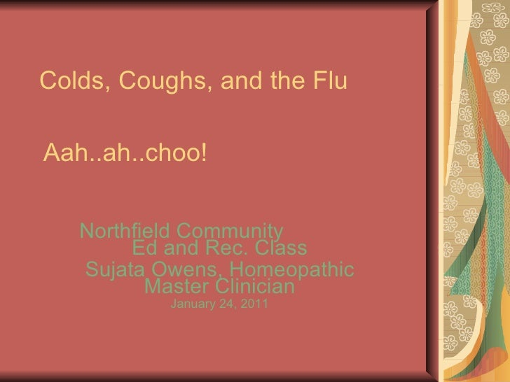 Colds, Coughs, and the Flu Northfield Community  Ed and Rec. Class Sujata Owens, Homeopathic Master Clinician January 24, ...