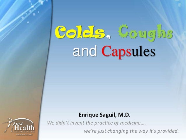 Colds, Coughs     and Capsules             Enrique Saguil, M.D.We didn't invent the practice of medicine….                ...