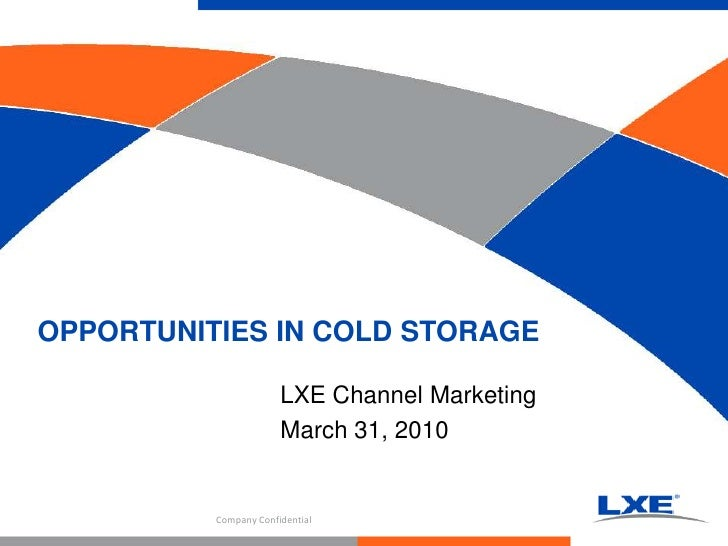 LXE Channel Marketing<br />March 31, 2010<br />OPPORTUNITIES IN COLD STORAGE<br />Company Confidential<br />