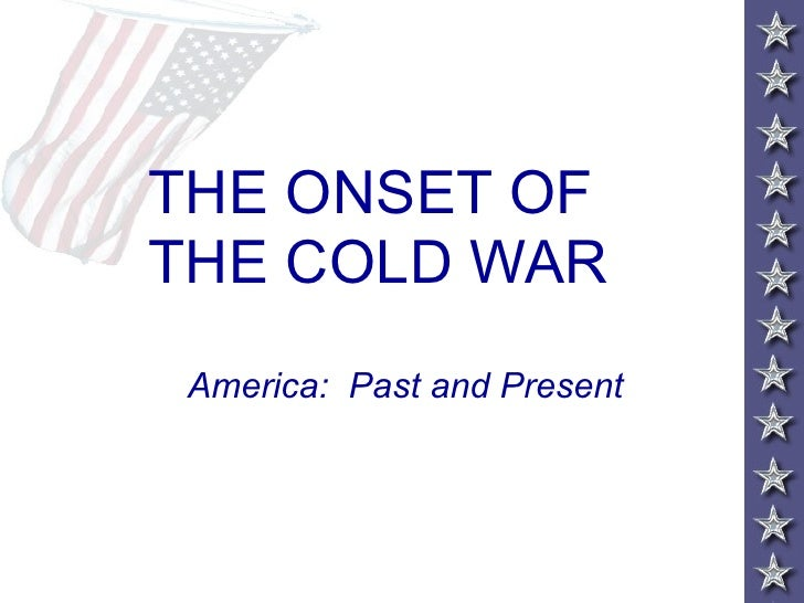 THE ONSET OF  THE COLD WAR America:  Past and Present