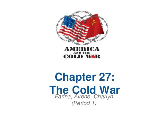 Chapter 27:The Cold War Farina, Airene, Charlyn       (Period 1)