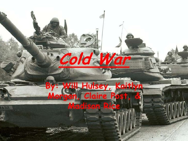 Cold War<br />By: Will Hulsey, Kaitlyn Morgan, Claire Post, & Madison Rice<br />