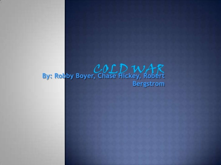 Cold War<br />By: Robby Boyer, Chase Hickey, Robert Bergstrom<br />