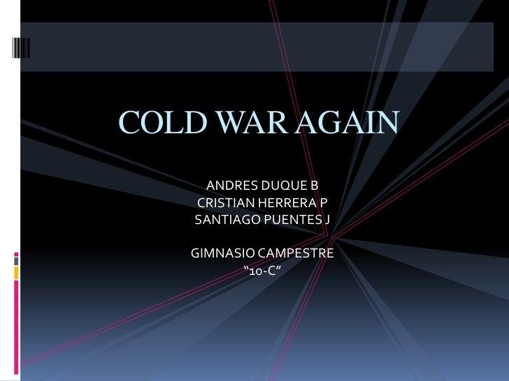 "COLD WAR AGAIN<br />ANDRES DUQUE B<br />CRISTIAN HERRERA P<br />SANTIAGO PUENTES J<br />GIMNASIO CAMPESTRE<br />""10-C""<br />"