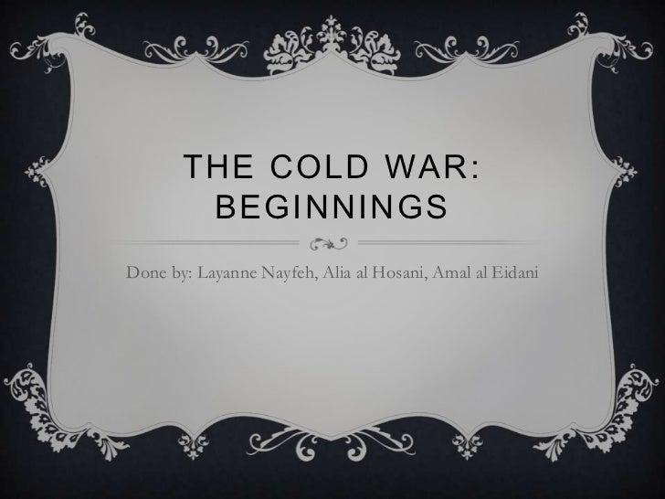 THE COLD WAR:        BEGINNINGSDone by: Layanne Nayfeh, Alia al Hosani, Amal al Eidani