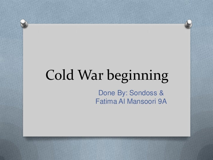 Cold War beginning        Done By: Sondoss &       Fatima Al Mansoori 9A