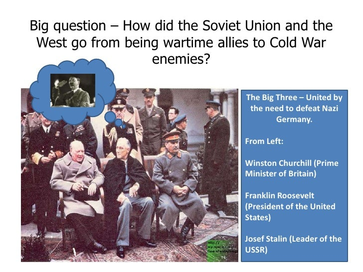 Big question – How did the Soviet Union and the West go from being wartime allies to Cold War enemies?<br />The Big Three ...