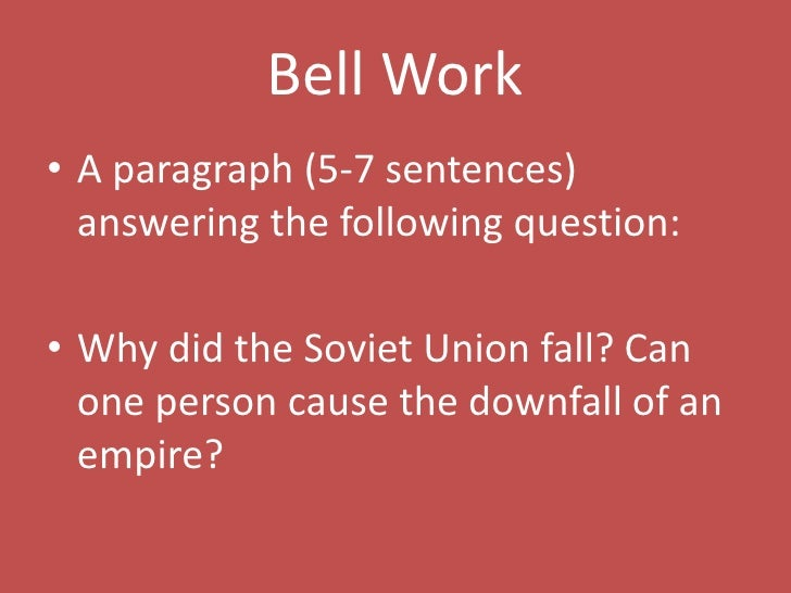 Bell Work<br />A paragraph (5-7 sentences) answering the following question:<br />Why did the Soviet Union fall? Can one p...