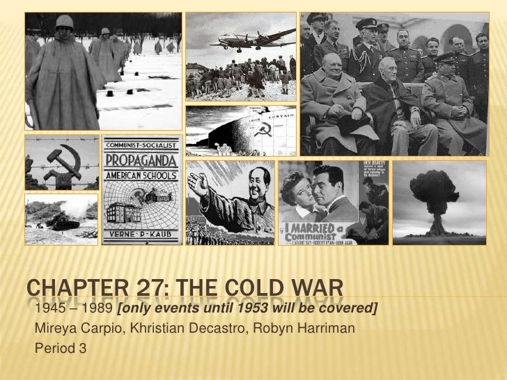 CHAPTER 27: THE COLD WAR1945 – 1989 [only events until 1953 will be covered]Mireya Carpio, Khristian Decastro, Robyn Harri...