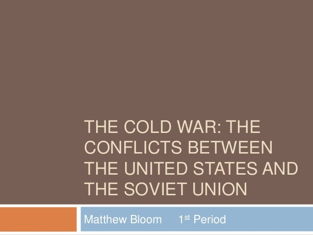 THE COLD WAR: THECONFLICTS BETWEENTHE UNITED STATES ANDTHE SOVIET UNIONMatthew Bloom   1st Period