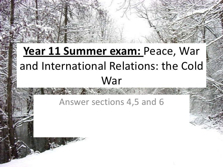 Year 11 Summer exam: Peace, War and International Relations: the Cold War <br />Answer sections 4,5 and 6<br />