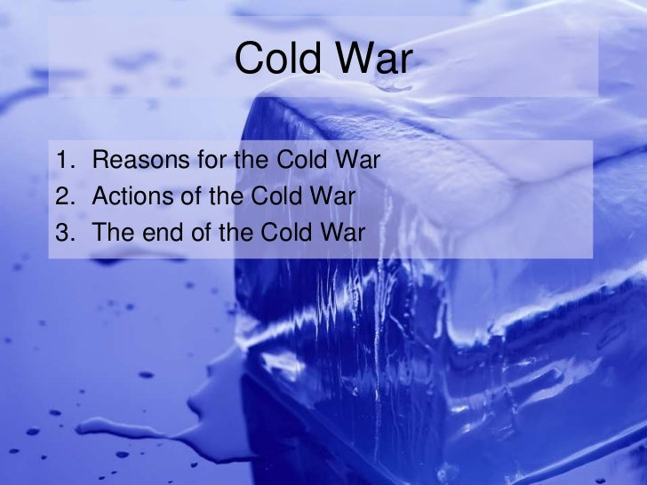 Cold War1. Reasons for the Cold War2. Actions of the Cold War3. The end of the Cold War