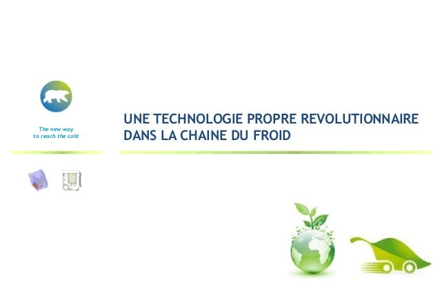 UNE TECHNOLOGIE PROPRE REVOLUTIONNAIRE  The new wayto reach the cold   DANS LA CHAINE DU FROID