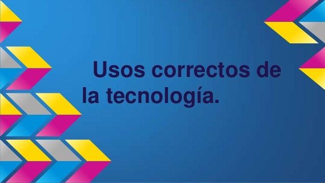 Usos correctos de la tecnología.
