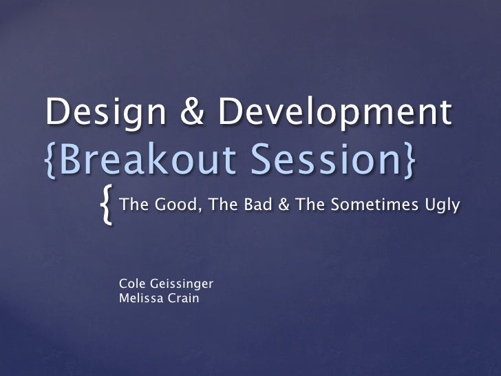 Design & Development{Breakout Session}  {   The Good, The Bad & The Sometimes Ugly      Cole Geissinger      Melissa Crain