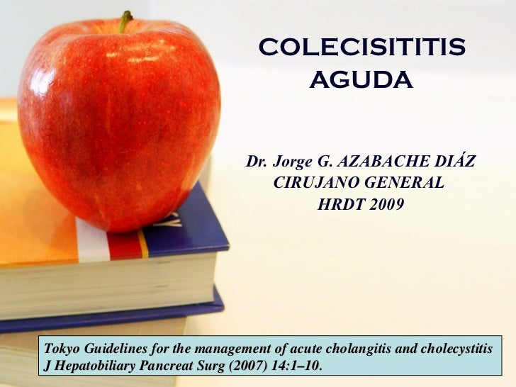 COLECISITITIS  AGUDA   Dr. Jorge G. AZABACHE DIÁZ CIRUJANO GENERAL  HRDT 2009 Tokyo Guidelines for the management of acute...