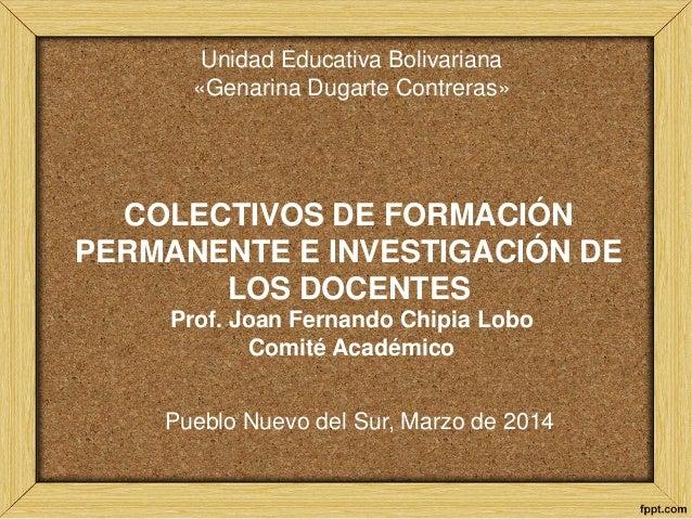 COLECTIVOS DE FORMACIÓN PERMANENTE E INVESTIGACIÓN DE LOS DOCENTES Prof. Joan Fernando Chipia Lobo Comité Académico Pueblo...
