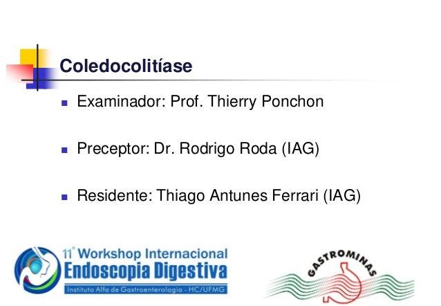 Coledocolitíase Examinador: Prof. Thierry Ponchon Preceptor: Dr. Rodrigo Roda (IAG) Residente: Thiago Antunes Ferrari (...