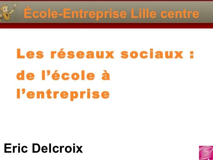 École-Entreprise Lille centre Les réseaux sociaux : de l'école à l'entreprise Eric Delcroix