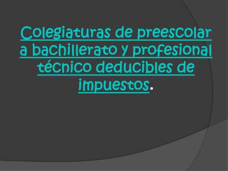 Colegiaturas de preescolar a bachillerato y profesional técnico deducibles de impuestos.<br />