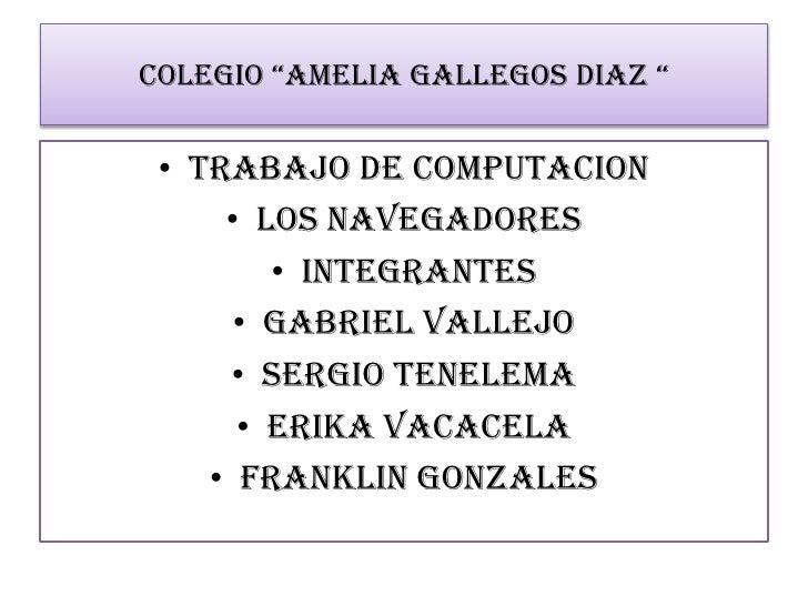 """COLEGIO """"AMELIA GALLEGOS DIAZ """"<br />TRABAJO DE COMPUTACION <br />LOS NAVEGADORES <br />INTEGRANTES <br />GABRIEL VALLEJO ..."""