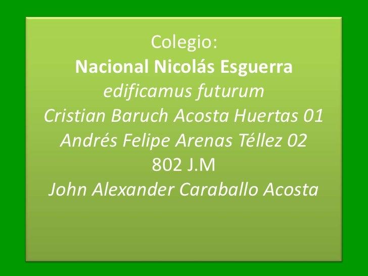 Colegio:    Nacional Nicolás Esguerra        edificamus futurumCristian Baruch Acosta Huertas 01  Andrés Felipe Arenas Tél...
