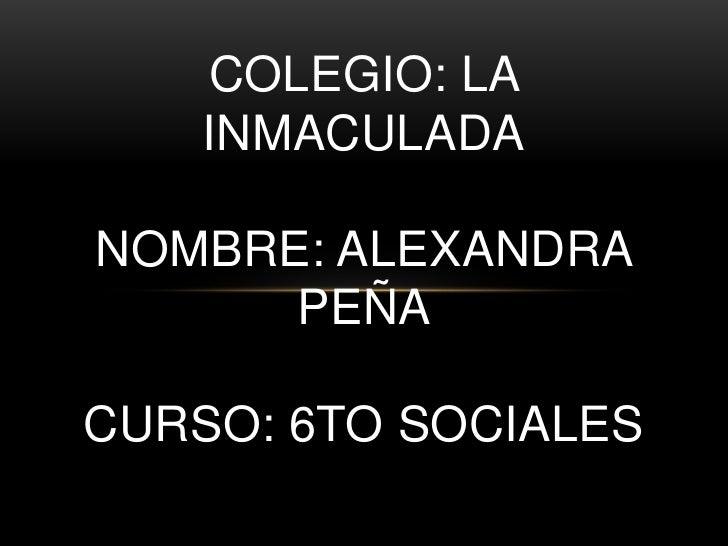 COLEGIO: LA    INMACULADANOMBRE: ALEXANDRA      PEÑACURSO: 6TO SOCIALES