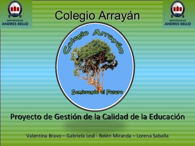 Colegio ArrayánColegio Arrayán Valentina Bravo – Gabriela Leal - Belén Miranda – Lorena Saballa Proyecto de Gestión de la ...