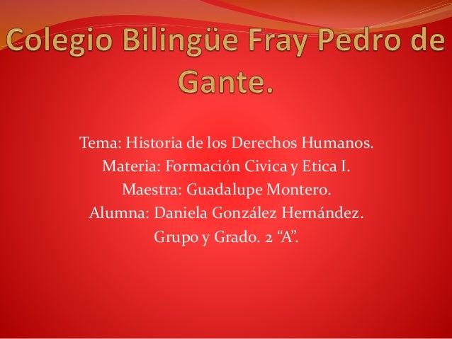 Tema: Historia de los Derechos Humanos. Materia: Formación Civica y Etica I. Maestra: Guadalupe Montero. Alumna: Daniela G...