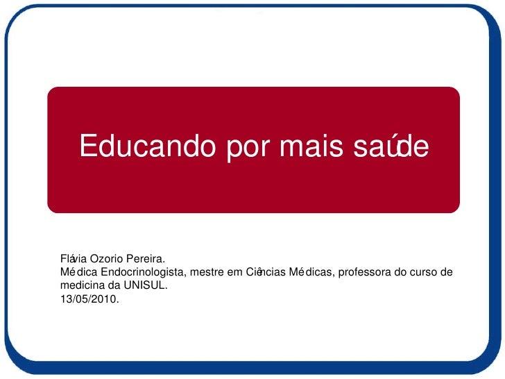 Educando por mais saúde Flávia Ozorio Pereira. Médica Endocrinologista, mestre em Ciências Médicas, professora do curso de...