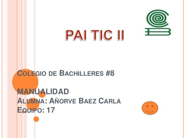 COLEGIO DE BACHILLERES #8 MANUALIDAD ALUMNA: AÑORVE BAEZ CARLA EQUIPO: 17