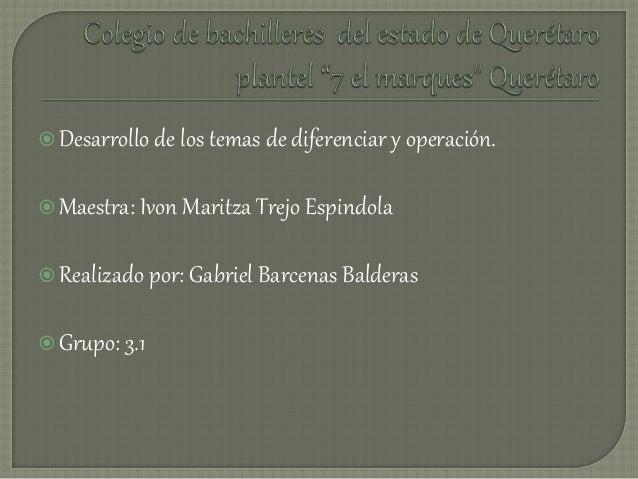 Desarrollo de los temas de diferenciar y operación. Maestra: Ivon Maritza Trejo Espindola Realizado por: Gabriel Barcen...