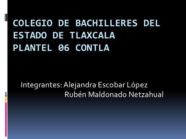 COLEGIO DE BACHILLERES DELESTADO DE TLAXCALAPLANTEL 06 CONTLA Integrantes: Alejandra Escobar López              Rubén Mald...