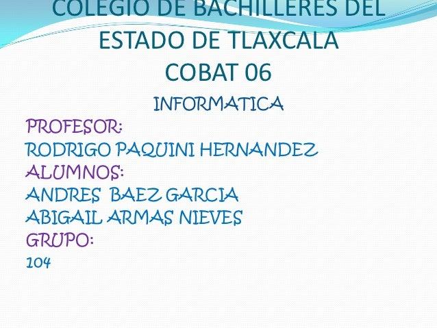 COLEGIO DE BACHILLERES DEL     ESTADO DE TLAXCALA          COBAT 06          INFORMATICAPROFESOR:RODRIGO PAQUINI HERNANDEZ...