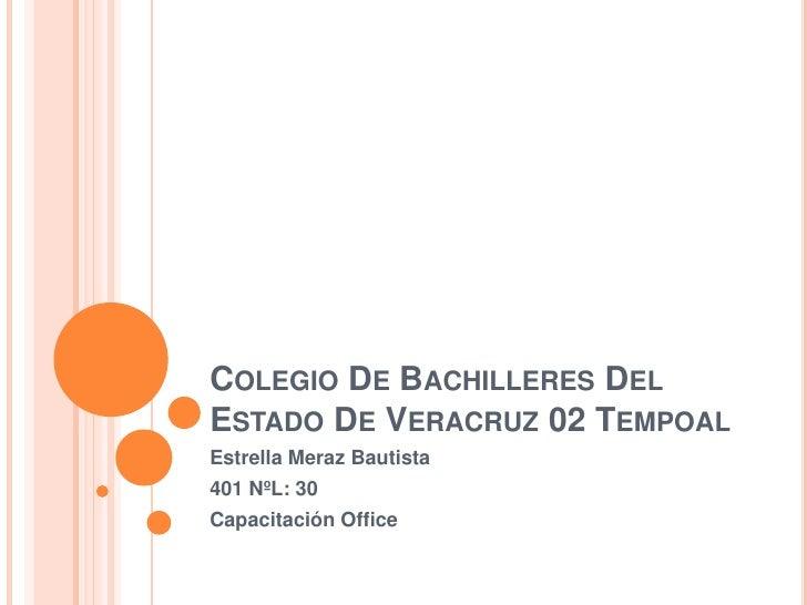 COLEGIO DE BACHILLERES DELESTADO DE VERACRUZ 02 TEMPOALEstrella Meraz Bautista401 NºL: 30Capacitación Office