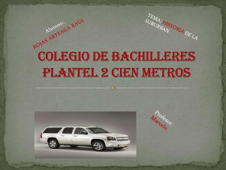 Alumno: <br />ROJASARTEAGARAUL<br />TEMA: HISTORIA DE LA SUBURBAN<br />Colegio de bachilleres plantel 2 cien metros<br />P...