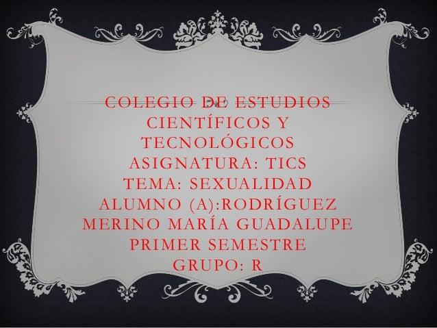 COLEGIO DE ESTUDIOS CIENTÍFICOS Y TECNOLÓGICOS A S I G N AT U R A : T I C S T E M A : S E X UA L I DA D A LU M N O ( A ) :...