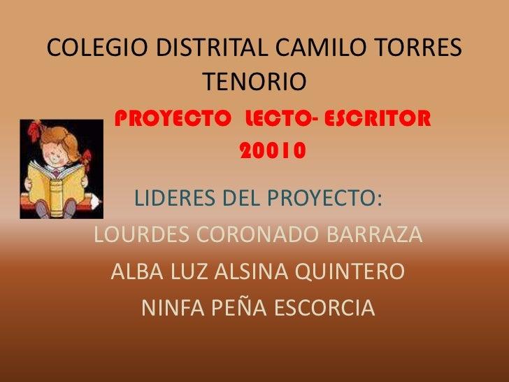 COLEGIO DISTRITAL CAMILO TORRES TENORIO<br />PROYECTO  LECTO- ESCRITOR<br />20010<br />LIDERES DEL PROYECTO:<br />LOURDES ...