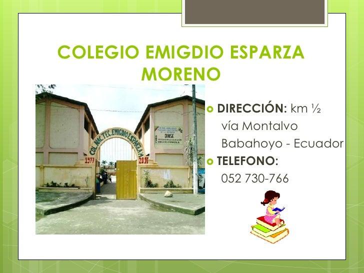 COLEGIO EMIGDIO ESPARZA MORENO<br />DIRECCIÓN: km ½<br />    vía Montalvo<br />    Babahoyo - Ecuador<br />TELEFONO: <br /...