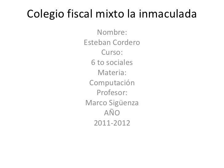 Colegio fiscal mixto la inmaculada               Nombre:           Esteban Cordero                Curso:             6 to ...
