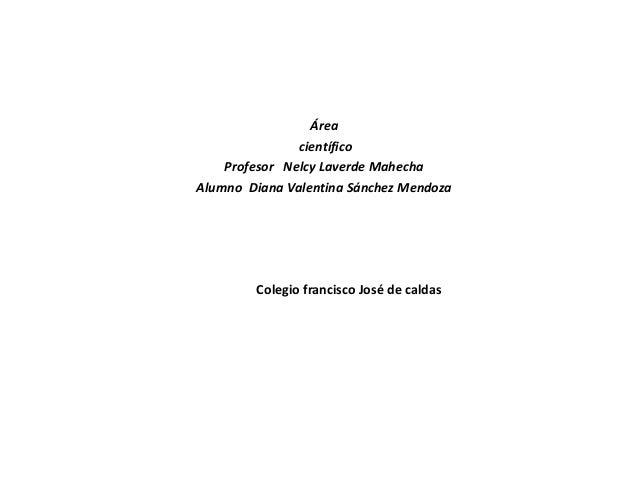Área               científico    Profesor Nelcy Laverde MahechaAlumno Diana Valentina Sánchez Mendoza        Colegio franc...