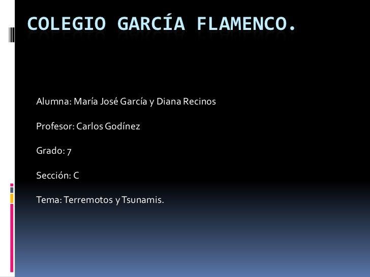 Colegio García Flamenco.<br />Alumna: María José García y Diana Recinos<br />Profesor: Carlos Godínez<br />Grado: 7<br />S...