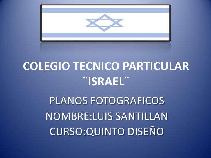 COLEGIO TECNICO PARTICULAR ¨ISRAEL¨<br />PLANOS FOTOGRAFICOS<br />NOMBRE:LUIS SANTILLAN<br />CURSO:QUINTO DISEÑO<br />