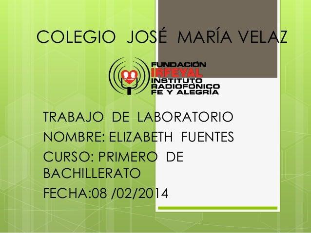 COLEGIO JOSÉ MARÍA VELAZ  TRABAJO DE LABORATORIO NOMBRE: ELIZABETH FUENTES CURSO: PRIMERO DE BACHILLERATO FECHA:08 /02/201...