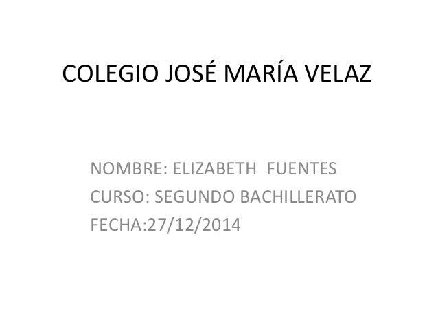 COLEGIO JOSÉ MARÍA VELAZ NOMBRE: ELIZABETH FUENTES CURSO: SEGUNDO BACHILLERATO FECHA:27/12/2014