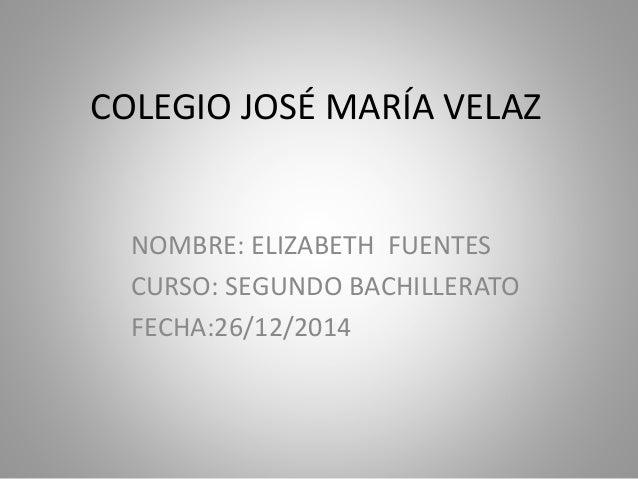 COLEGIO JOSÉ MARÍA VELAZ NOMBRE: ELIZABETH FUENTES CURSO: SEGUNDO BACHILLERATO FECHA:26/12/2014