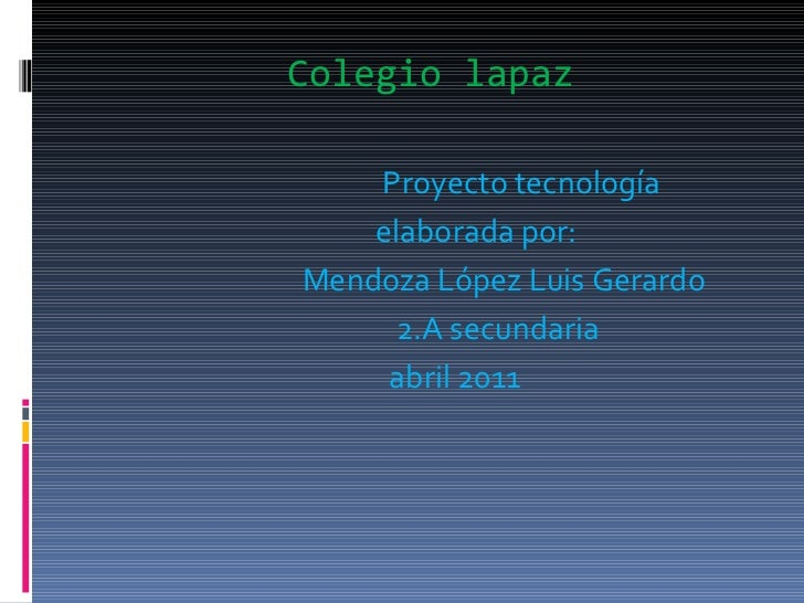 Colegio   lapaz <ul><li>Proyecto tecnología  </li></ul><ul><li>elaborada por: </li></ul><ul><li>Mendoza López Luis Gerardo...