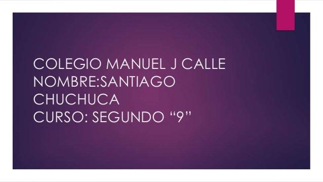 """COLEGIO MANUEL J CALLE NOMBRE:SANTIAGO CHUCHUCA CURSO: SEGUNDO """"9"""""""
